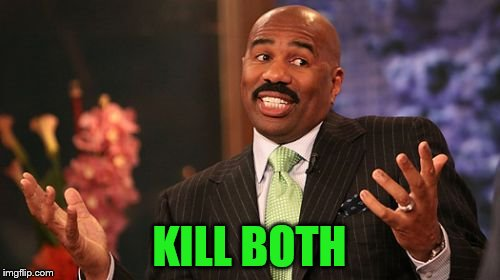 Steve Harvey Meme | KILL BOTH | image tagged in memes,steve harvey | made w/ Imgflip meme maker