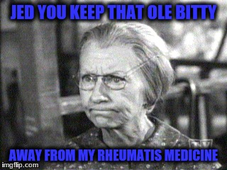 JED YOU KEEP THAT OLE BITTY AWAY FROM MY RHEUMATIS MEDICINE | made w/ Imgflip meme maker