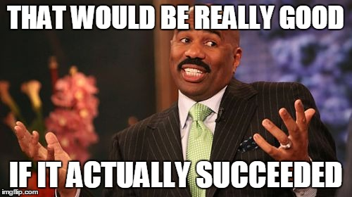Steve Harvey Meme | THAT WOULD BE REALLY GOOD IF IT ACTUALLY SUCCEEDED | image tagged in memes,steve harvey | made w/ Imgflip meme maker