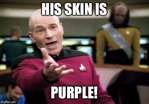 Picard Wtf Meme | HIS SKIN IS PURPLE! | image tagged in memes,picard wtf | made w/ Imgflip meme maker