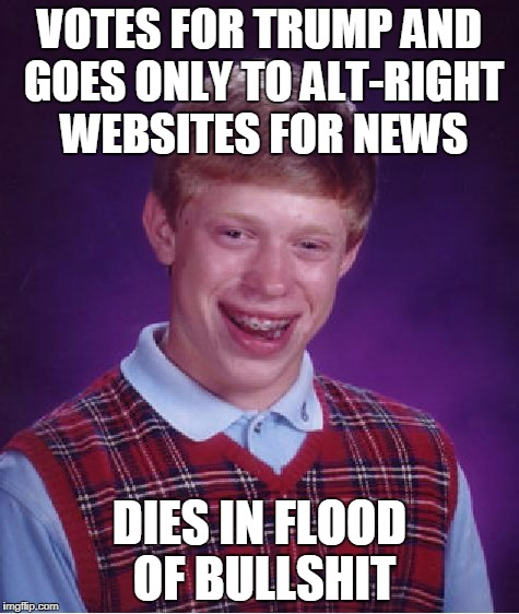 Bad Luck Brian Meme | VOTES FOR TRUMP AND GOES ONLY TO ALT-RIGHT WEBSITES FOR NEWS DIES IN FLOOD OF BULLSHIT | image tagged in memes,bad luck brian | made w/ Imgflip meme maker