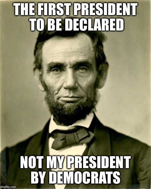Abe Lincoln the OG | THE FIRST PRESIDENT  TO BE DECLARED NOT MY PRESIDENT BY DEMOCRATS | image tagged in abe lincoln,politics,liberals | made w/ Imgflip meme maker