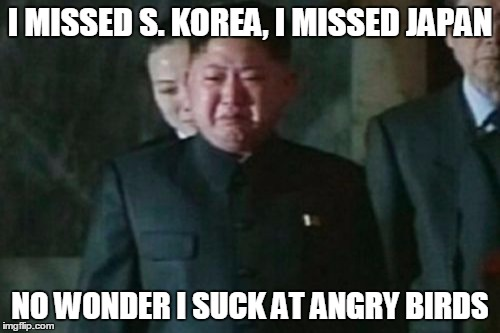Kim Jong Un Sad |  I MISSED S. KOREA, I MISSED JAPAN; NO WONDER I SUCK AT ANGRY BIRDS | image tagged in memes,kim jong un sad | made w/ Imgflip meme maker