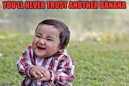 Evil Toddler Meme | YOU'LL NEVER TRUST ANOTHER BANANA | image tagged in memes,evil toddler | made w/ Imgflip meme maker