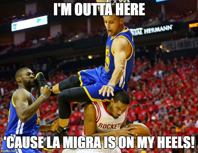 Stephen Curry vs. La Migra | I'M OUTTA HERE 'CAUSE LA MIGRA IS ON MY HEELS! | image tagged in stephen curry,golden state warriors,trump immigration policy,immigration | made w/ Imgflip meme maker
