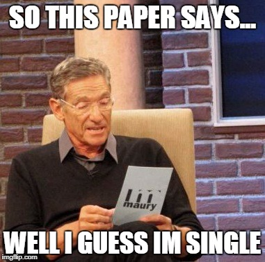 Maury Lie Detector Meme | SO THIS PAPER SAYS... WELL I GUESS IM SINGLE | image tagged in memes,maury lie detector | made w/ Imgflip meme maker