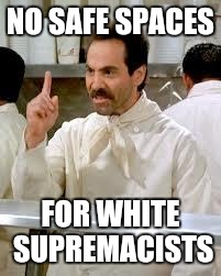 no safe spaces for white supremacists |  NO SAFE SPACES; FOR WHITE SUPREMACISTS | image tagged in safe space,white supremacy,white supremacists,white nationalism | made w/ Imgflip meme maker
