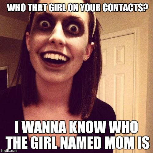 Zombie Overly Attached Girlfriend Meme | WHO THAT GIRL ON YOUR CONTACTS? I WANNA KNOW WHO THE GIRL NAMED MOM IS | image tagged in memes,zombie overly attached girlfriend | made w/ Imgflip meme maker