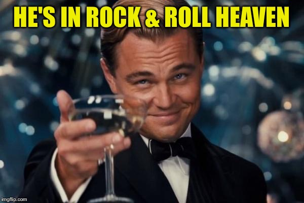 Leonardo Dicaprio Cheers Meme | HE'S IN ROCK & ROLL HEAVEN | image tagged in memes,leonardo dicaprio cheers | made w/ Imgflip meme maker