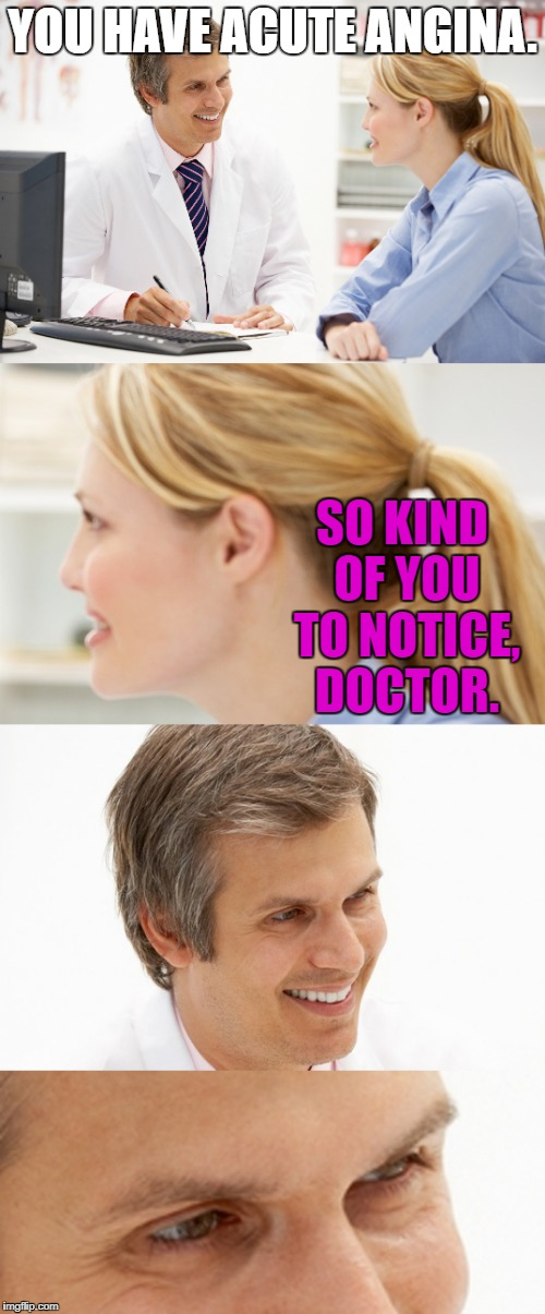 It's always the pretty ones. | YOU HAVE ACUTE ANGINA. SO KIND OF YOU TO NOTICE, DOCTOR. | image tagged in doctor | made w/ Imgflip meme maker