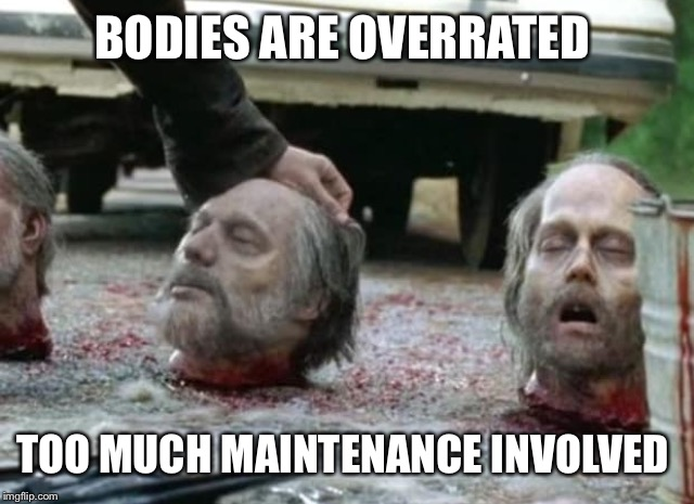 BODIES ARE OVERRATED TOO MUCH MAINTENANCE INVOLVED | made w/ Imgflip meme maker
