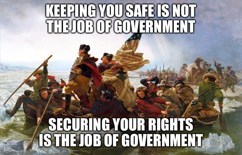 The difference is critical  | KEEPING YOU SAFE IS NOT THE JOB OF GOVERNMENT SECURING YOUR RIGHTS IS THE JOB OF GOVERNMENT | image tagged in george washington,human rights,government,safety,political meme | made w/ Imgflip meme maker