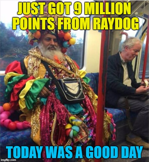 JUST GOT 9 MILLION POINTS FROM RAYDOG TODAY WAS A GOOD DAY | made w/ Imgflip meme maker