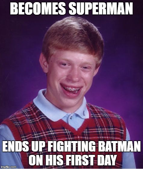 Bad Luck Brian Meme | BECOMES SUPERMAN ENDS UP FIGHTING BATMAN ON HIS FIRST DAY | image tagged in memes,bad luck brian | made w/ Imgflip meme maker
