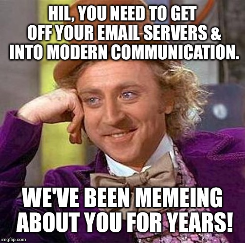Creepy Condescending Wonka Meme | HIL, YOU NEED TO GET OFF YOUR EMAIL SERVERS & INTO MODERN COMMUNICATION. WE'VE BEEN MEMEING ABOUT YOU FOR YEARS! | image tagged in memes,creepy condescending wonka | made w/ Imgflip meme maker