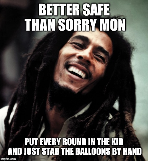 BETTER SAFE THAN SORRY MON PUT EVERY ROUND IN THE KID AND JUST STAB THE BALLOONS BY HAND | made w/ Imgflip meme maker