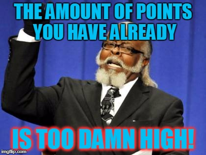 Too Damn High Meme | THE AMOUNT OF POINTS YOU HAVE ALREADY IS TOO DAMN HIGH! | image tagged in memes,too damn high | made w/ Imgflip meme maker