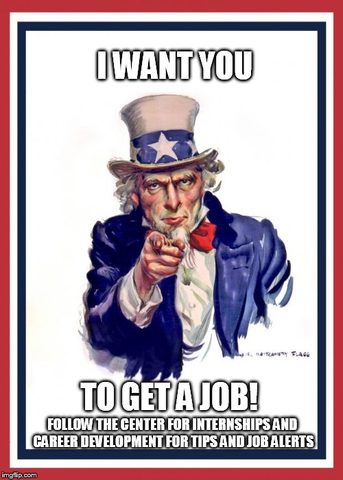 Uncle Same Wants You | I WANT YOU TO GET A JOB! FOLLOW THE CENTER FOR INTERNSHIPS AND CAREER DEVELOPMENT FOR TIPS AND JOB ALERTS | image tagged in uncle same wants you | made w/ Imgflip meme maker