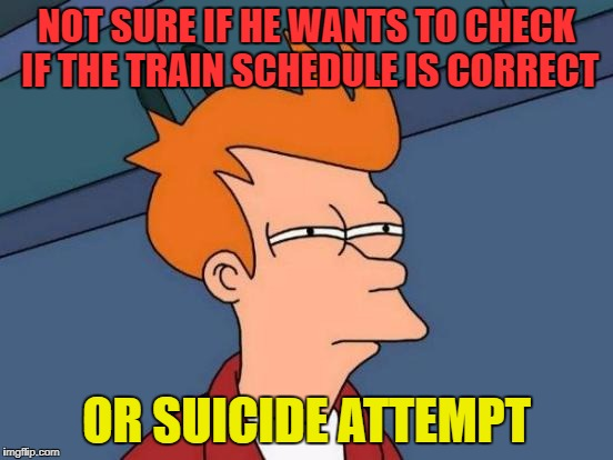 Futurama Fry Meme | NOT SURE IF HE WANTS TO CHECK IF THE TRAIN SCHEDULE IS CORRECT OR SUICIDE ATTEMPT | image tagged in memes,futurama fry | made w/ Imgflip meme maker