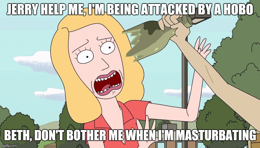 Jerry Masturbates while Beth is attacked by a Hobo | JERRY HELP ME, I'M BEING ATTACKED BY A HOBO BETH, DON'T BOTHER ME WHEN I'M MASTURBATING | image tagged in rick and morty,masturbation,beth smith | made w/ Imgflip meme maker