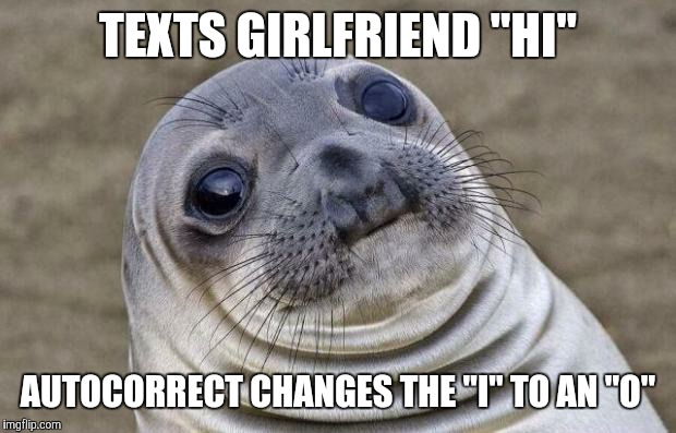 "OMG WTF FML D: | TEXTS GIRLFRIEND ""HI"" AUTOCORRECT CHANGES THE ""I"" TO AN ""O"" 