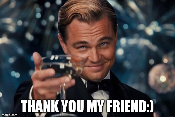 Leonardo Dicaprio Cheers Meme | THANK YOU MY FRIEND:) | image tagged in memes,leonardo dicaprio cheers | made w/ Imgflip meme maker