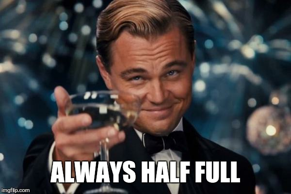 Leonardo Dicaprio Cheers Meme | ALWAYS HALF FULL | image tagged in memes,leonardo dicaprio cheers | made w/ Imgflip meme maker