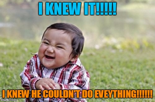 Evil Toddler Meme | I KNEW IT!!!!! I KNEW HE COULDN'T DO EVEYTHING!!!!!! | image tagged in memes,evil toddler | made w/ Imgflip meme maker