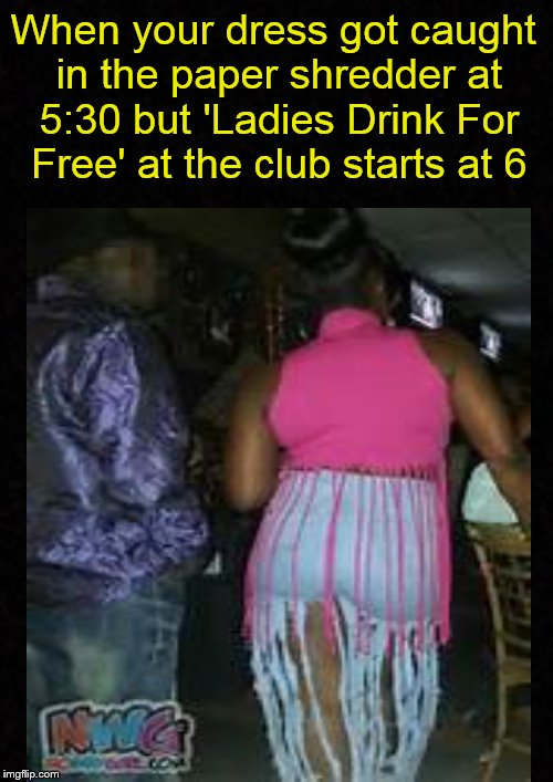 Meanwhile, at the club.... | When your dress got caught in the paper shredder at 5:30 but 'Ladies Drink For Free' at the club starts at 6 | image tagged in club,clubbing,night club,ratchet,ghetto,thot | made w/ Imgflip meme maker