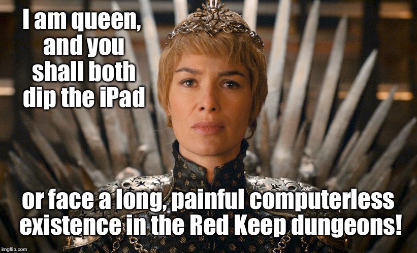 I am queen, and you shall both dip the iPad or face a long, painful computerless existence in the Red Keep dungeons! | made w/ Imgflip meme maker