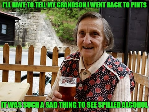I'LL HAVE TO TELL MY GRANDSON I WENT BACK TO PINTS IT WAS SUCH A SAD THING TO SEE SPILLED ALCOHOL | made w/ Imgflip meme maker