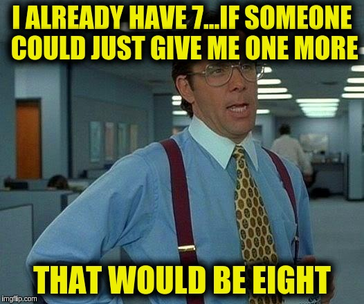 That Would Be Great Meme | I ALREADY HAVE 7...IF SOMEONE COULD JUST GIVE ME ONE MORE THAT WOULD BE EIGHT | image tagged in memes,that would be great | made w/ Imgflip meme maker