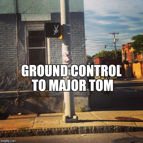 Ground Control To Major Tom | GROUND CONTROL TO MAJOR TOM | image tagged in funny,humor,walking,street signs,david bowie,you had one job | made w/ Imgflip meme maker