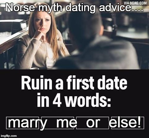 ruin first date | Norse myth dating advice.... marry  me  or  else! | image tagged in ruin first date | made w/ Imgflip meme maker