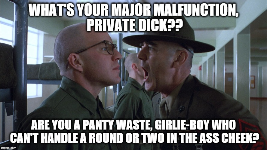 WHAT'S YOUR MAJOR MALFUNCTION, PRIVATE DICK?? ARE YOU A PANTY WASTE, GIRLIE-BOY WHO CAN'T HANDLE A ROUND OR TWO IN THE ASS CHEEK? | made w/ Imgflip meme maker