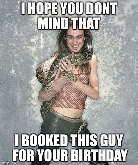 Fabulous Frank And His Snake | I HOPE YOU DONT MIND THAT I BOOKED THIS GUY FOR YOUR BIRTHDAY | image tagged in memes,fabulous frank and his snake | made w/ Imgflip meme maker
