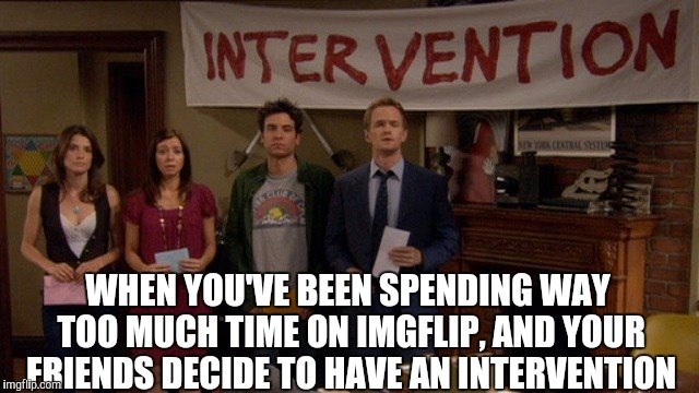 Who else needs an intervention?  | WHEN YOU'VE BEEN SPENDING WAY TOO MUCH TIME ON IMGFLIP, AND YOUR FRIENDS DECIDE TO HAVE AN INTERVENTION | image tagged in jbmemegeek,how i met your mother,intervention,meme addict,you might be a meme addict | made w/ Imgflip meme maker