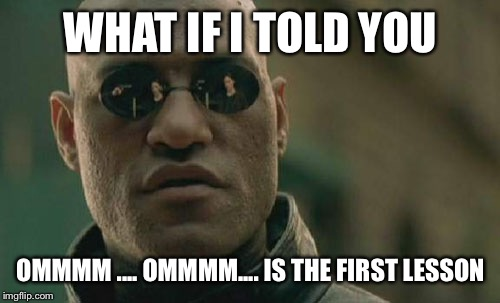 Matrix Morpheus Meme | WHAT IF I TOLD YOU OMMMM .... OMMMM.... IS THE FIRST LESSON | image tagged in memes,matrix morpheus | made w/ Imgflip meme maker