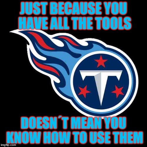 No matter how many good players they get, they still (for some reason) Suck | JUST BECAUSE YOU HAVE ALL THE TOOLS DOESN´T MEAN YOU KNOW HOW TO USE THEM | image tagged in nfl,titans,football,tennessee | made w/ Imgflip meme maker