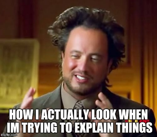 Ancient Aliens | HOW I ACTUALLY LOOK WHEN IM TRYING TO EXPLAIN THINGS | image tagged in memes,ancient aliens | made w/ Imgflip meme maker