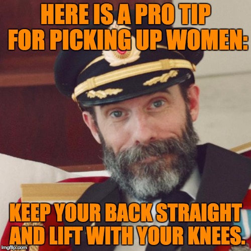 Captain Obvious | HERE IS A PRO TIP FOR PICKING UP WOMEN: KEEP YOUR BACK STRAIGHT AND LIFT WITH YOUR KNEES. | image tagged in captain obvious | made w/ Imgflip meme maker