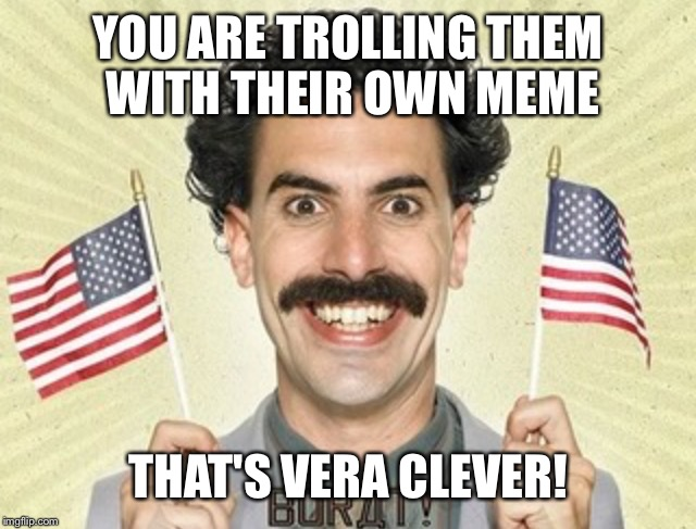 YOU ARE TROLLING THEM WITH THEIR OWN MEME THAT'S VERA CLEVER! | made w/ Imgflip meme maker