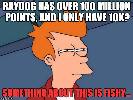 Raydog... how..? | RAYDOG HAS OVER 100 MILLION POINTS, AND I ONLY HAVE 1OK? SOMETHING ABOUT THIS IS FISHY... | image tagged in memes,futurama fry,raydog,yeet,eye,points | made w/ Imgflip meme maker