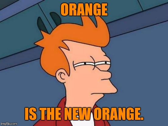 Futurama Fry Meme | ORANGE IS THE NEW ORANGE. | image tagged in memes,futurama fry,funny,humor | made w/ Imgflip meme maker