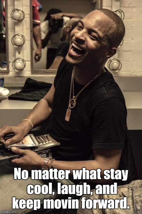 No matter what stay cool, laugh, and keep movin forward. | image tagged in tuuygh | made w/ Imgflip meme maker