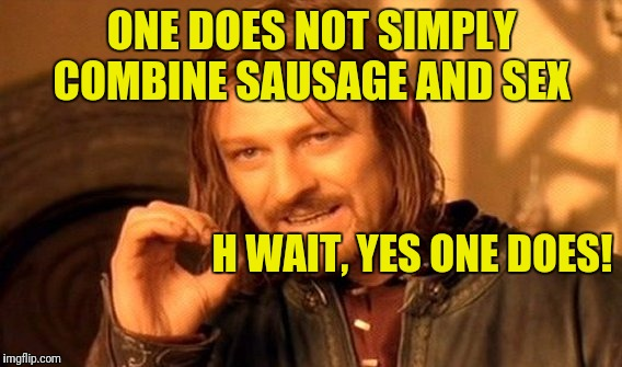 One Does Not Simply Meme | ONE DOES NOT SIMPLY COMBINE SAUSAGE AND SEX H WAIT, YES ONE DOES! | image tagged in memes,one does not simply | made w/ Imgflip meme maker