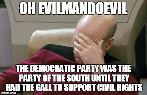 Captain Picard Facepalm Meme | OH EVILMANDOEVIL THE DEMOCRATIC PARTY WAS THE PARTY OF THE SOUTH UNTIL THEY HAD THE GALL TO SUPPORT CIVIL RIGHTS | image tagged in memes,captain picard facepalm | made w/ Imgflip meme maker