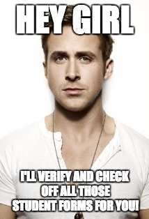 Ryan Gosling Meme | HEY GIRL I'LL VERIFY AND CHECK OFF ALL THOSE STUDENT FORMS FOR YOU! | image tagged in memes,ryan gosling | made w/ Imgflip meme maker