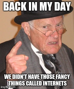 Back In My Day Meme | BACK IN MY DAY WE DIDN'T HAVE THOSE FANCY THINGS CALLED INTERNETS | image tagged in memes,back in my day | made w/ Imgflip meme maker
