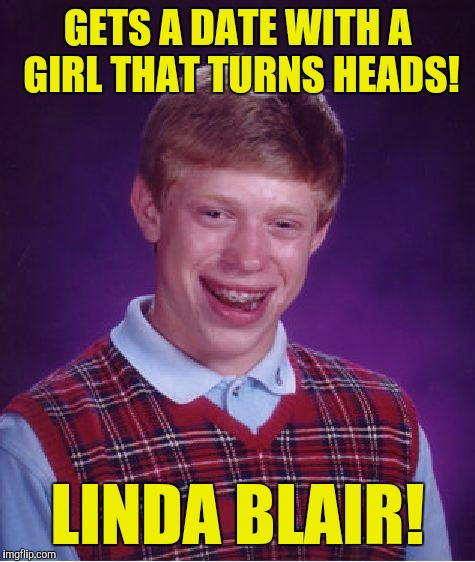 Bad Luck Brian Meme | GETS A DATE WITH A GIRL THAT TURNS HEADS! LINDA BLAIR! | image tagged in memes,bad luck brian | made w/ Imgflip meme maker